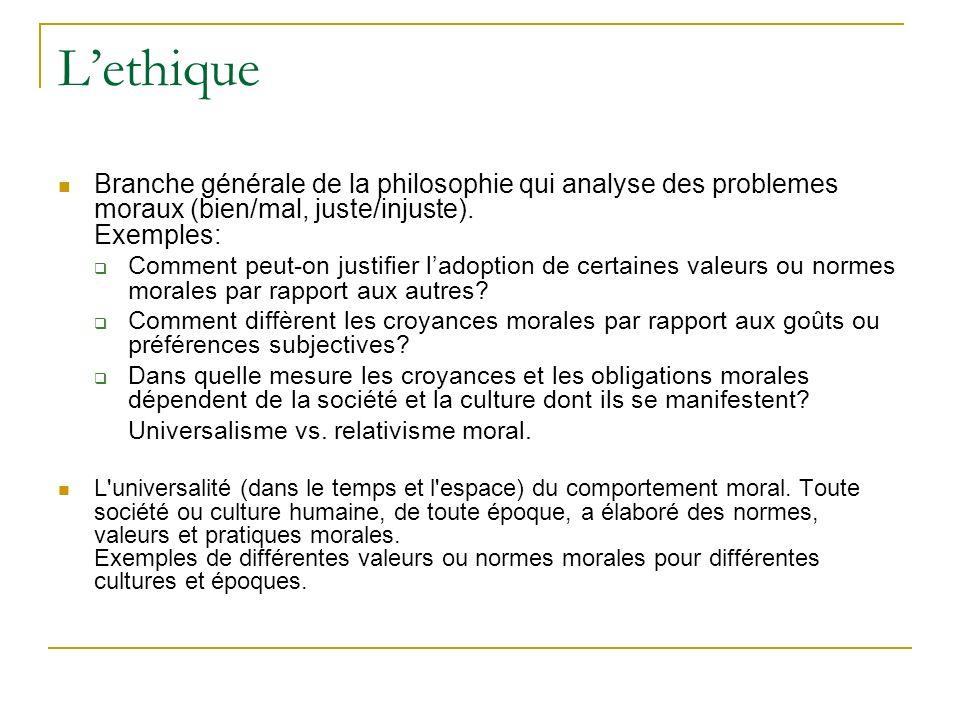 L'ethique Branche générale de la philosophie qui analyse des problemes moraux (bien/mal, juste/injuste). Exemples: