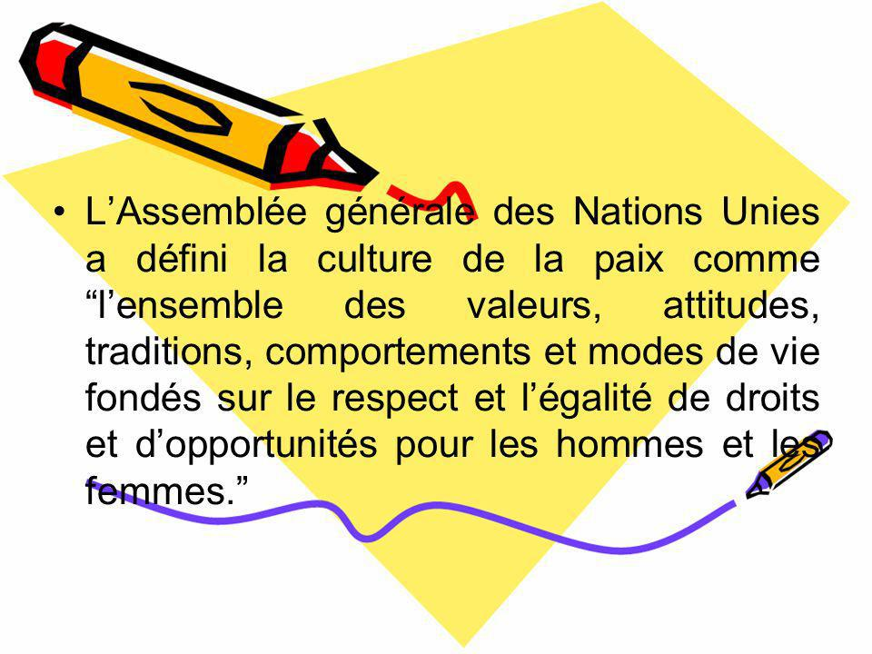L'Assemblée générale des Nations Unies a défini la culture de la paix comme l'ensemble des valeurs, attitudes, traditions, comportements et modes de vie fondés sur le respect et l'égalité de droits et d'opportunités pour les hommes et les femmes.