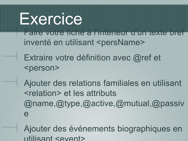 Exercice Faire votre fiche à l'intérieur d'un texte bref inventé en utilisant <persName> Extraire votre définition avec @ref et <person>