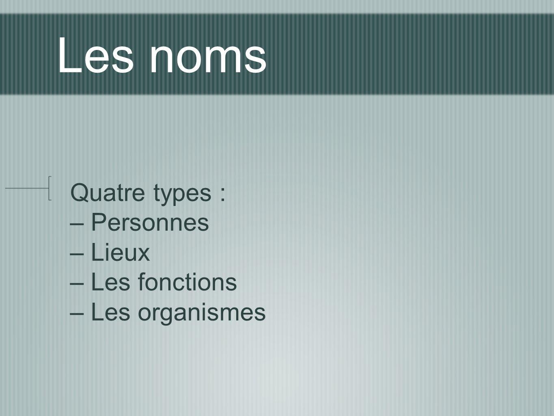 Les noms Quatre types : – Personnes – Lieux – Les fonctions – Les organismes