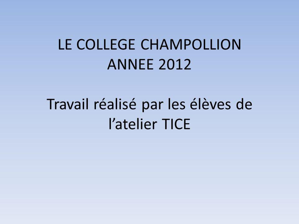 LE COLLEGE CHAMPOLLION ANNEE 2012 Travail réalisé par les élèves de l'atelier TICE