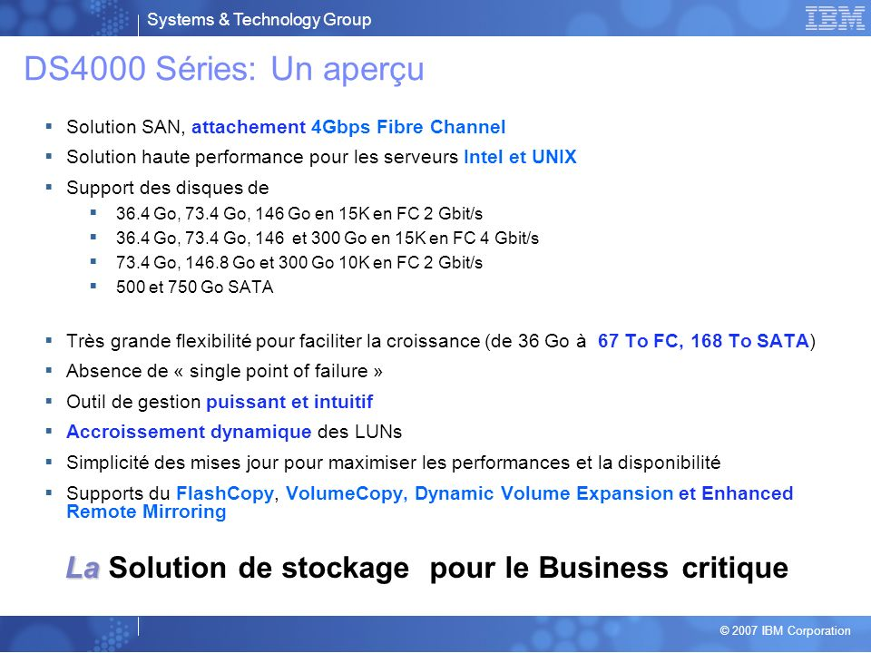 DS4000 Séries: Un aperçu Solution SAN, attachement 4Gbps Fibre Channel. Solution haute performance pour les serveurs Intel et UNIX.