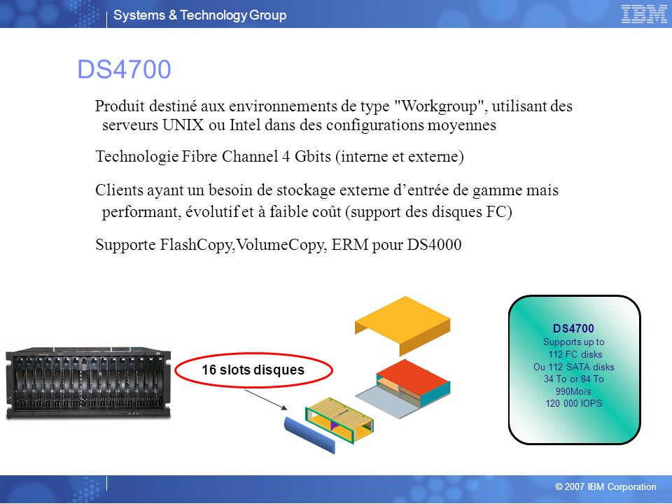 DS4700 Produit destiné aux environnements de type Workgroup , utilisant des serveurs UNIX ou Intel dans des configurations moyennes.