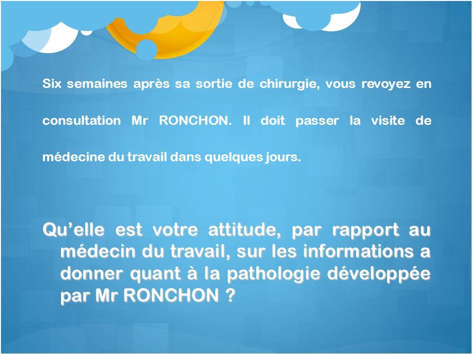 Six semaines après sa sortie de chirurgie, vous revoyez en consultation Mr RONCHON. Il doit passer la visite de médecine du travail dans quelques jours.