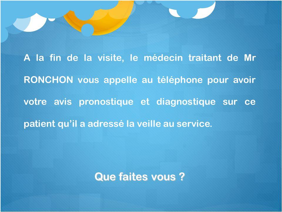 A la fin de la visite, le médecin traitant de Mr RONCHON vous appelle au téléphone pour avoir votre avis pronostique et diagnostique sur ce patient qu'il a adressé la veille au service.