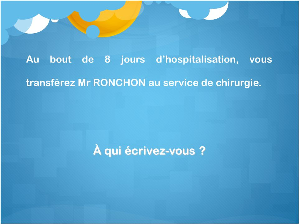 Au bout de 8 jours d'hospitalisation, vous transférez Mr RONCHON au service de chirurgie.