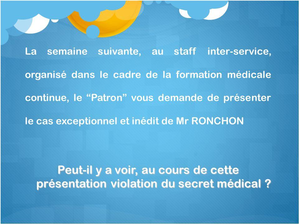 La semaine suivante, au staff inter-service, organisé dans le cadre de la formation médicale continue, le Patron vous demande de présenter le cas exceptionnel et inédit de Mr RONCHON