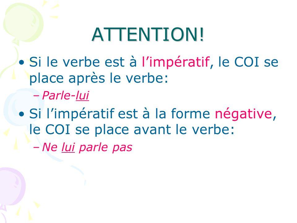 ATTENTION! Si le verbe est à l'impératif, le COI se place après le verbe: Parle-lui.
