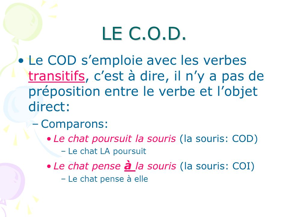 LE C.O.D. Le COD s'emploie avec les verbes transitifs, c'est à dire, il n'y a pas de préposition entre le verbe et l'objet direct:
