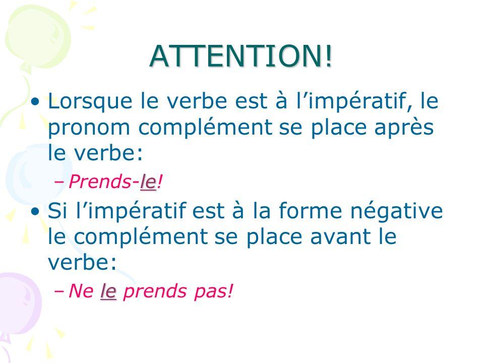 ATTENTION! Lorsque le verbe est à l'impératif, le pronom complément se place après le verbe: Prends-le!