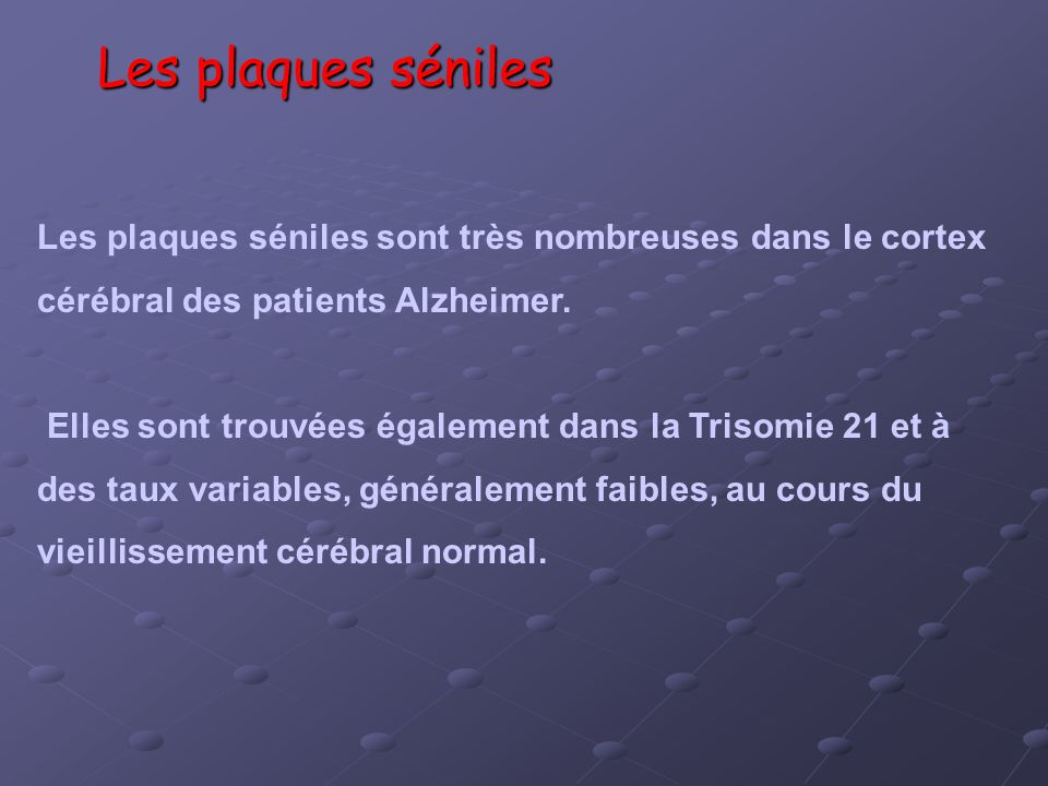Les plaques séniles Les plaques séniles sont très nombreuses dans le cortex. cérébral des patients Alzheimer.