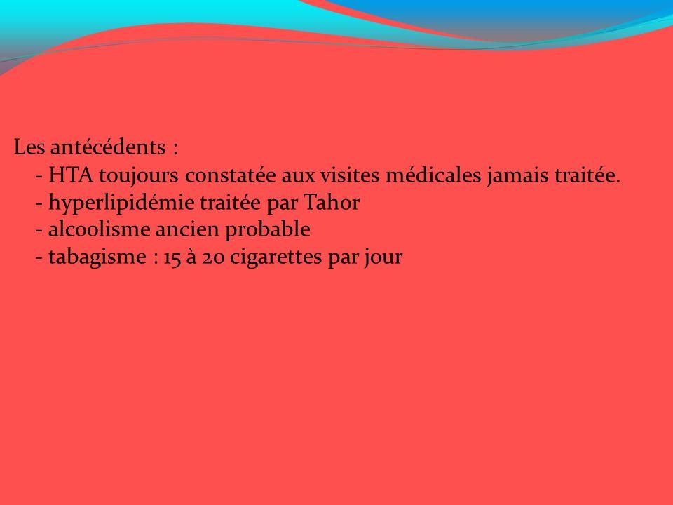 Les antécédents : - HTA toujours constatée aux visites médicales jamais traitée. - hyperlipidémie traitée par Tahor.