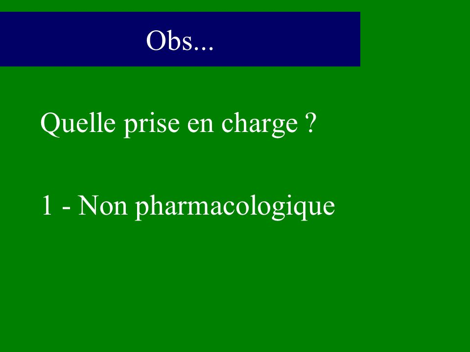 Obs... Quelle prise en charge 1 - Non pharmacologique