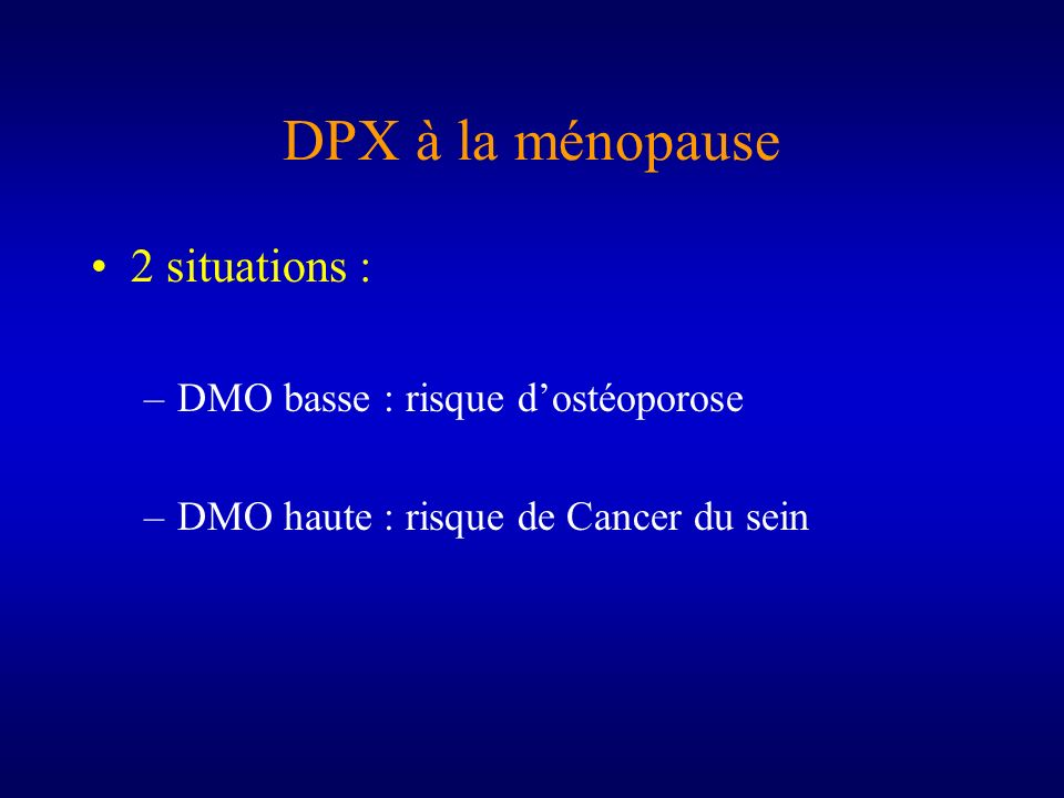 DPX à la ménopause 2 situations : DMO basse : risque d'ostéoporose