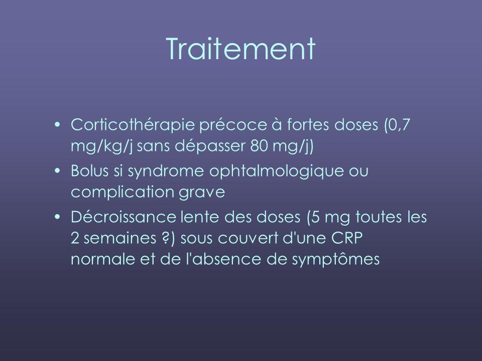 Traitement Corticothérapie précoce à fortes doses (0,7 mg/kg/j sans dépasser 80 mg/j) Bolus si syndrome ophtalmologique ou complication grave.