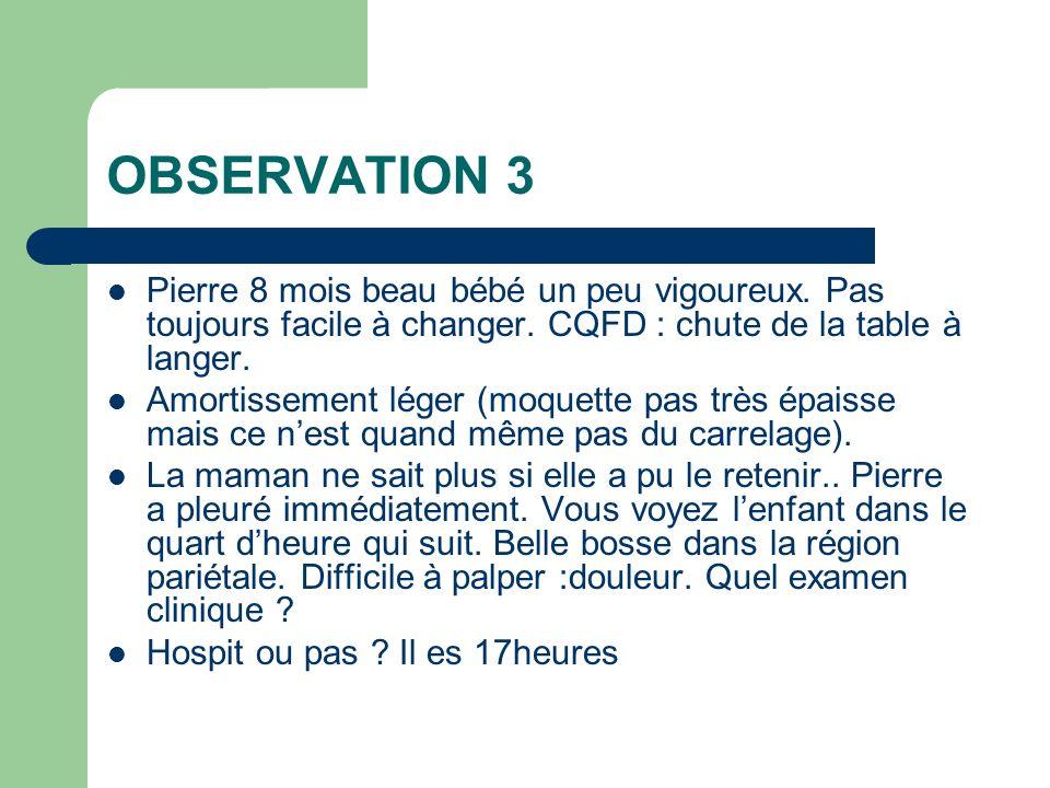 OBSERVATION 3 Pierre 8 mois beau bébé un peu vigoureux. Pas toujours facile à changer. CQFD : chute de la table à langer.