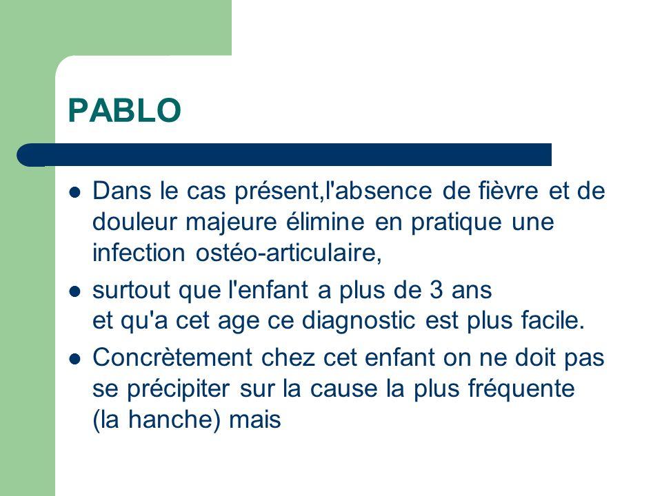 PABLO Dans le cas présent,l absence de fièvre et de douleur majeure élimine en pratique une infection ostéo-articulaire,