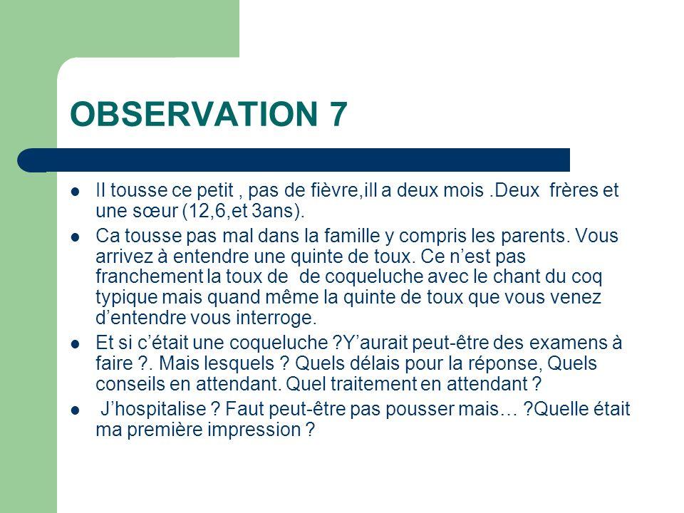 OBSERVATION 7 Il tousse ce petit , pas de fièvre,iIl a deux mois .Deux frères et une sœur (12,6,et 3ans).