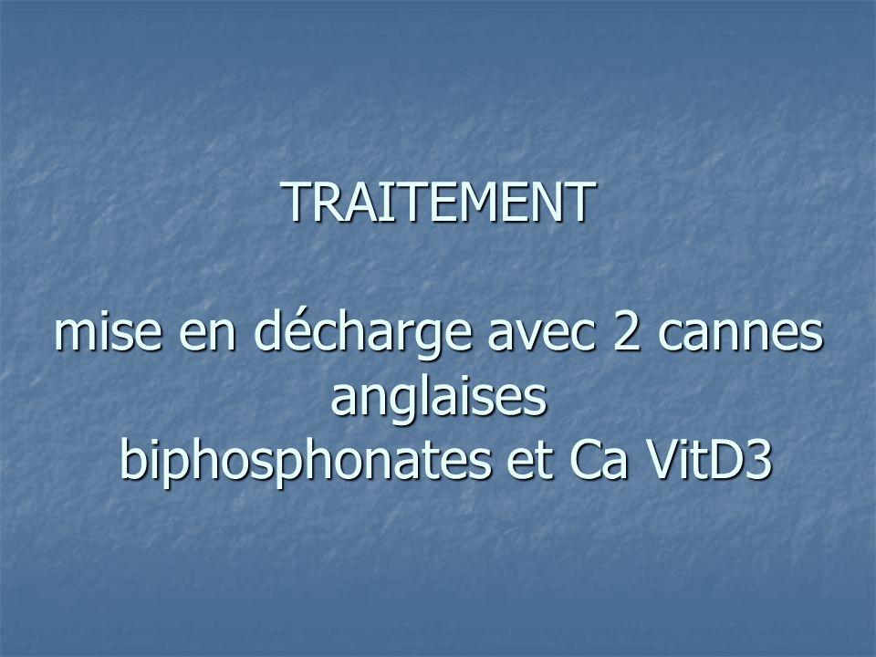 TRAITEMENT mise en décharge avec 2 cannes anglaises biphosphonates et Ca VitD3