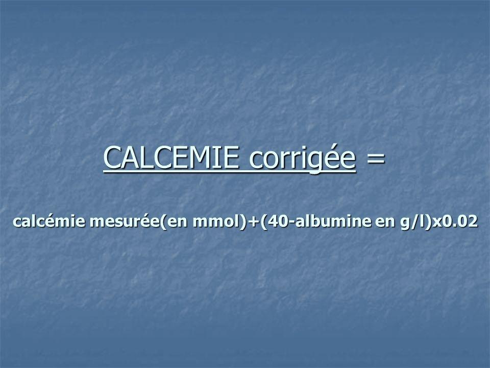 CALCEMIE corrigée = calcémie mesurée(en mmol)+(40-albumine en g/l)x0