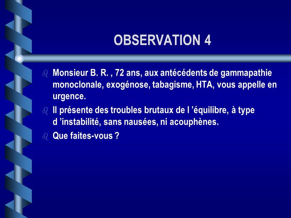 OBSERVATION 4 Monsieur B. R. , 72 ans, aux antécédents de gammapathie monoclonale, exogénose, tabagisme, HTA, vous appelle en urgence.