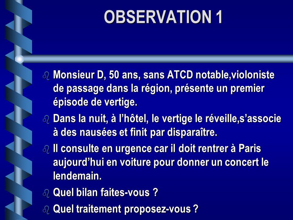 OBSERVATION 1 Monsieur D, 50 ans, sans ATCD notable,violoniste de passage dans la région, présente un premier épisode de vertige.
