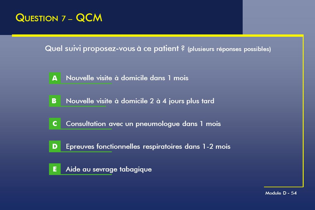 QUESTION 7 – QCM Quel suivi proposez-vous à ce patient (plusieurs réponses possibles) A. Nouvelle visite à domicile dans 1 mois.