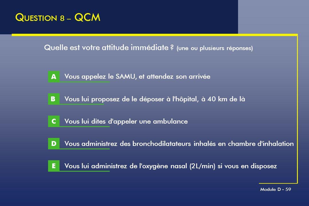QUESTION 8 – QCM Quelle est votre attitude immédiate (une ou plusieurs réponses) A. Vous appelez le SAMU, et attendez son arrivée.