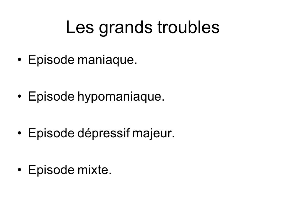 Les grands troubles Episode maniaque. Episode hypomaniaque.