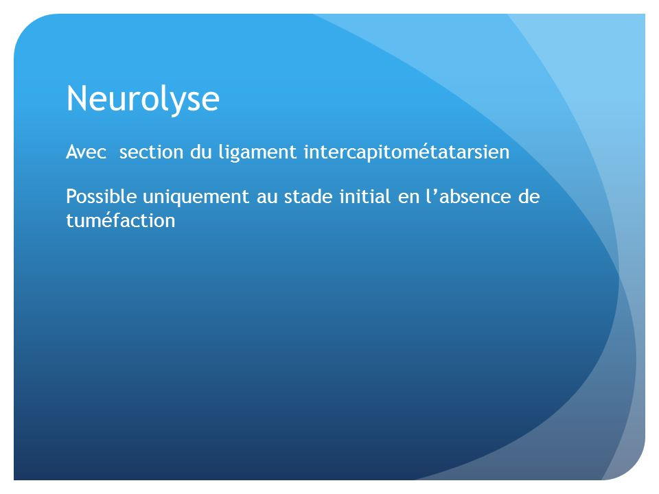 Neurolyse Avec section du ligament intercapitométatarsien Possible uniquement au stade initial en l'absence de tuméfaction