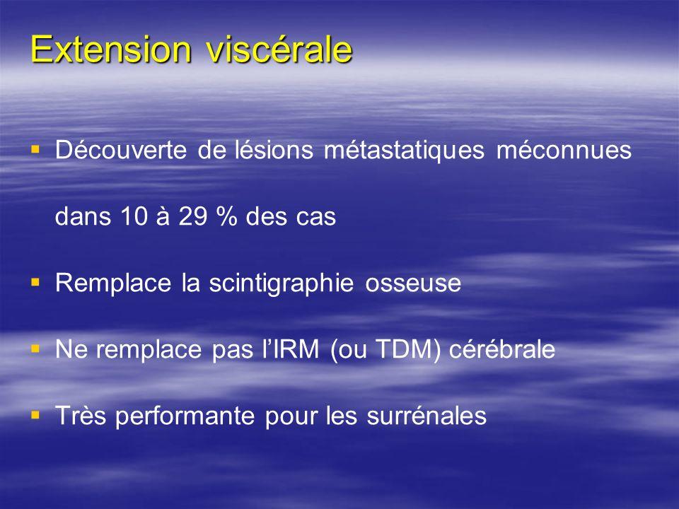 Extension viscérale Découverte de lésions métastatiques méconnues dans 10 à 29 % des cas. Remplace la scintigraphie osseuse.