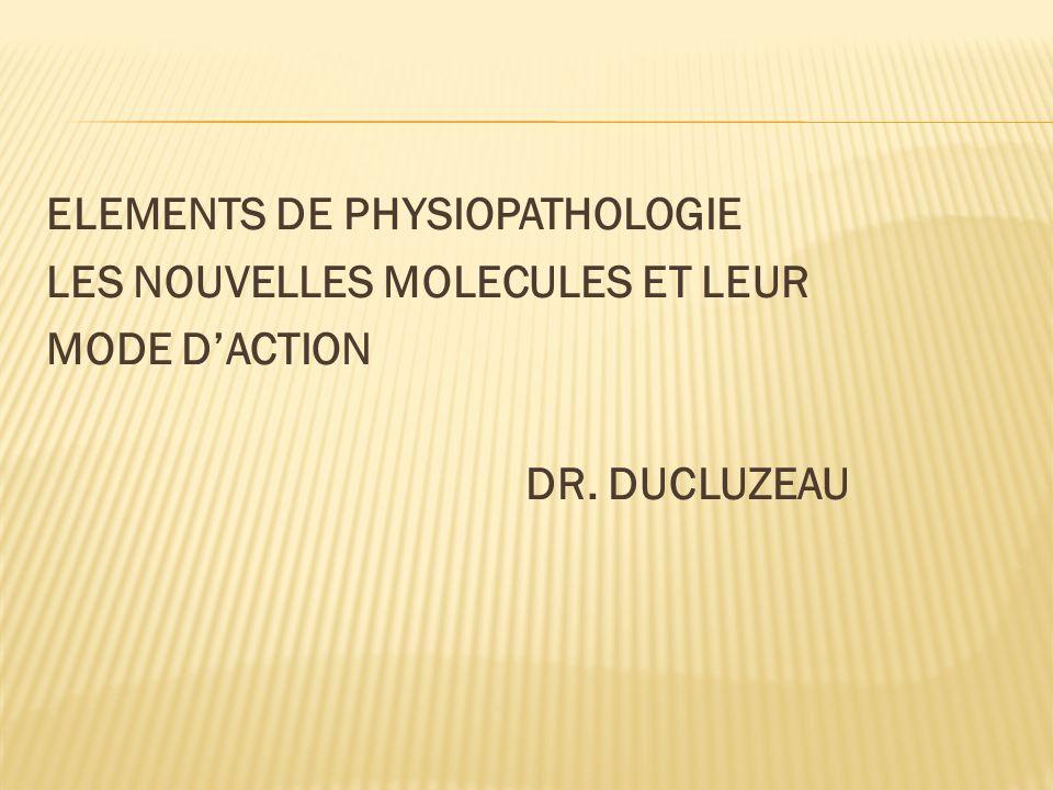 ELEMENTS DE PHYSIOPATHOLOGIE LES NOUVELLES MOLECULES ET LEUR MODE D'ACTION DR. DUCLUZEAU