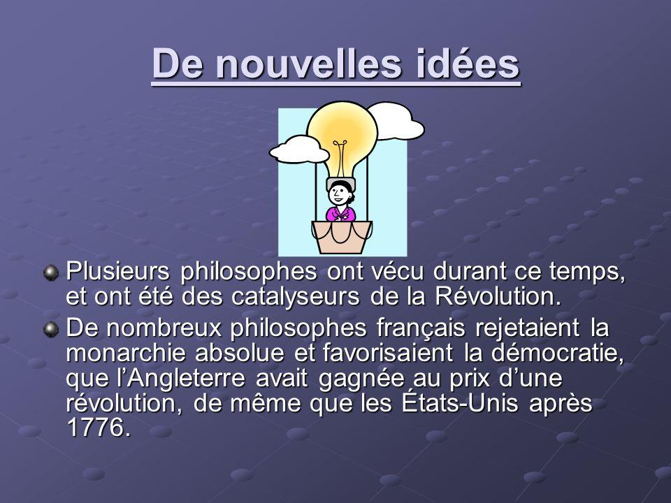 De nouvelles idées Plusieurs philosophes ont vécu durant ce temps, et ont été des catalyseurs de la Révolution.