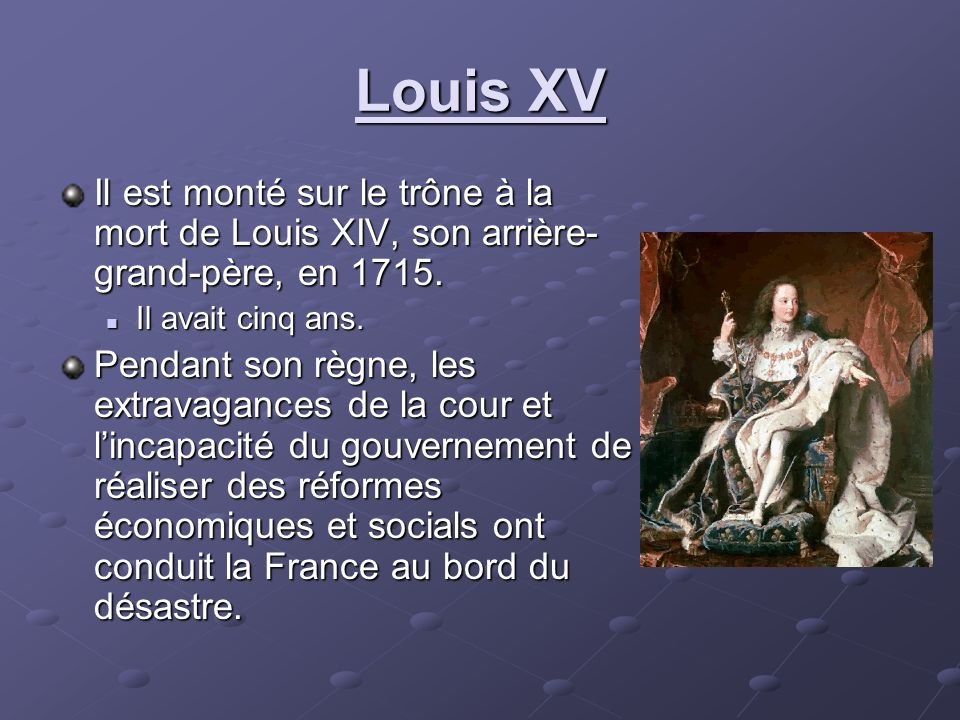 Louis XV Il est monté sur le trône à la mort de Louis XIV, son arrière-grand-père, en 1715. Il avait cinq ans.