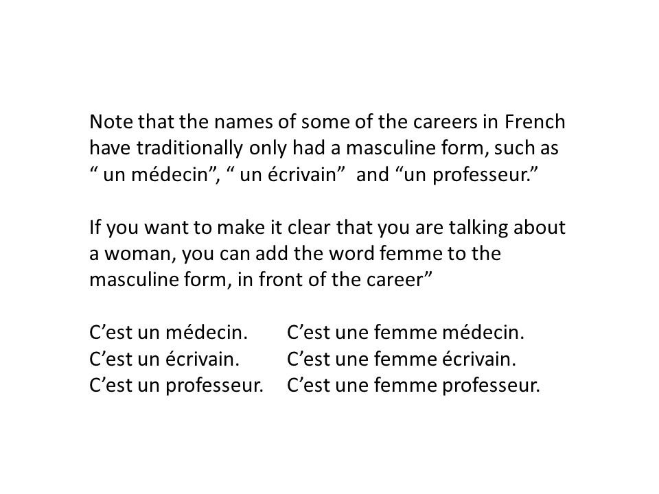Note that the names of some of the careers in French have traditionally only had a masculine form, such as un médecin , un écrivain and un professeur.