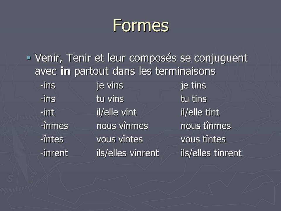 Formes Venir, Tenir et leur composés se conjuguent avec in partout dans les terminaisons. -ins je vins je tins.