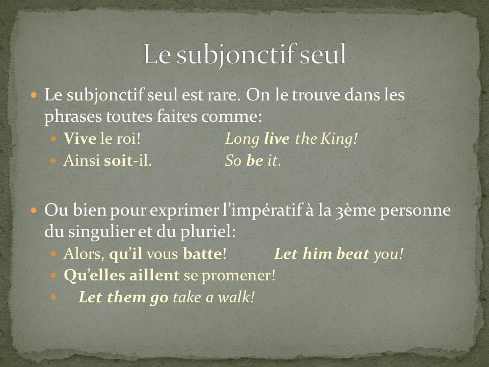 Le subjonctif seul Le subjonctif seul est rare. On le trouve dans les phrases toutes faites comme: