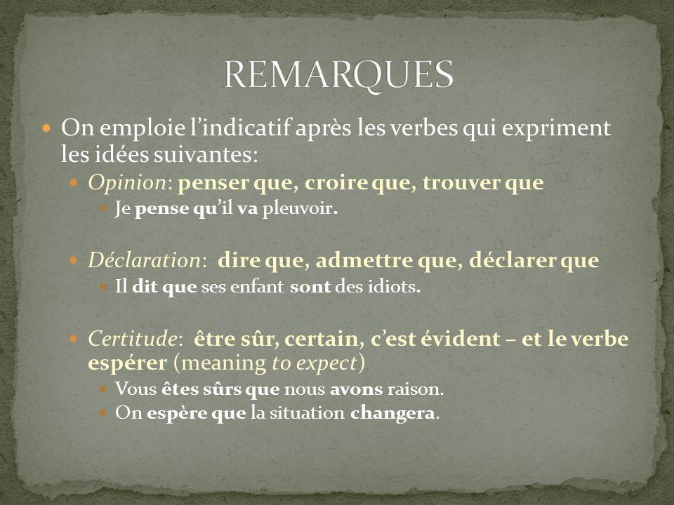 REMARQUES On emploie l'indicatif après les verbes qui expriment les idées suivantes: Opinion: penser que, croire que, trouver que.
