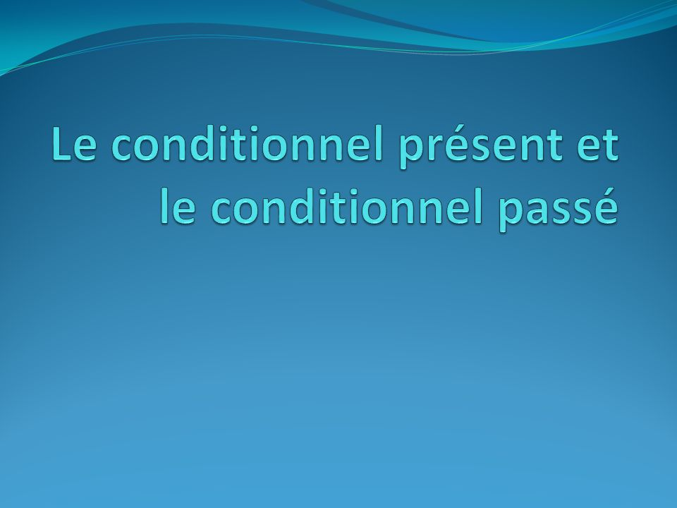 Le conditionnel présent et le conditionnel passé