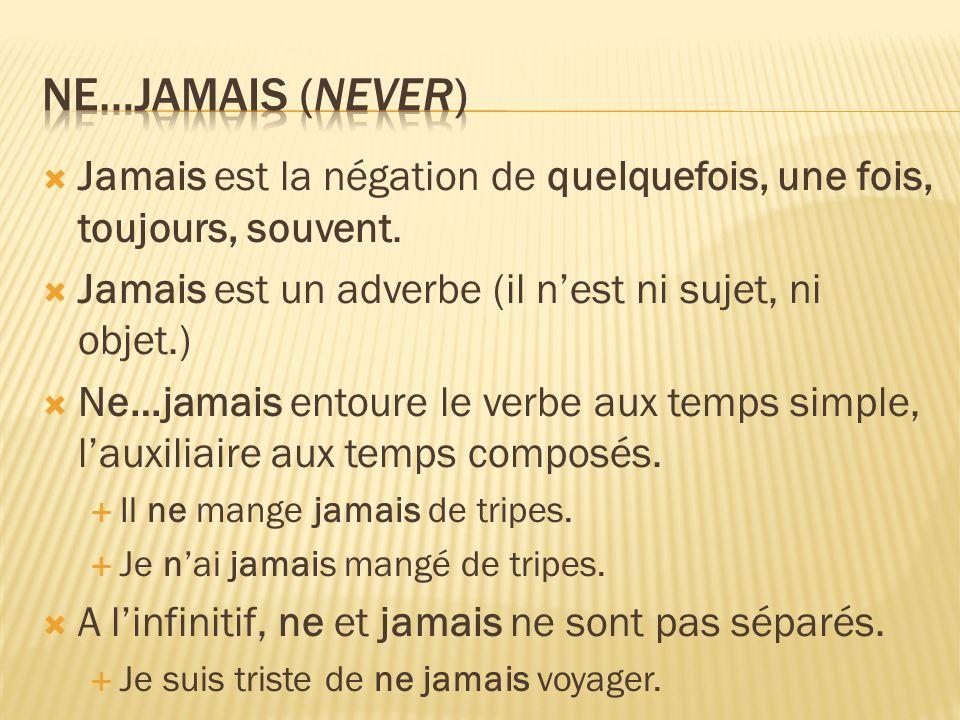 Ne…jamais (never) Jamais est la négation de quelquefois, une fois, toujours, souvent. Jamais est un adverbe (il n'est ni sujet, ni objet.)