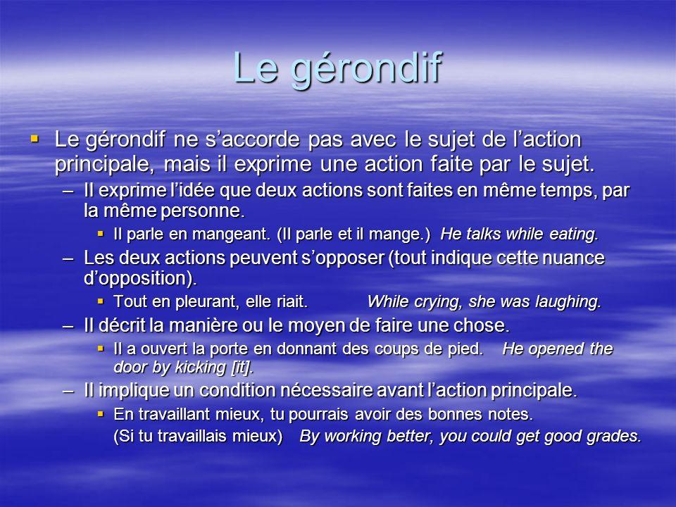 Le gérondif Le gérondif ne s'accorde pas avec le sujet de l'action principale, mais il exprime une action faite par le sujet.