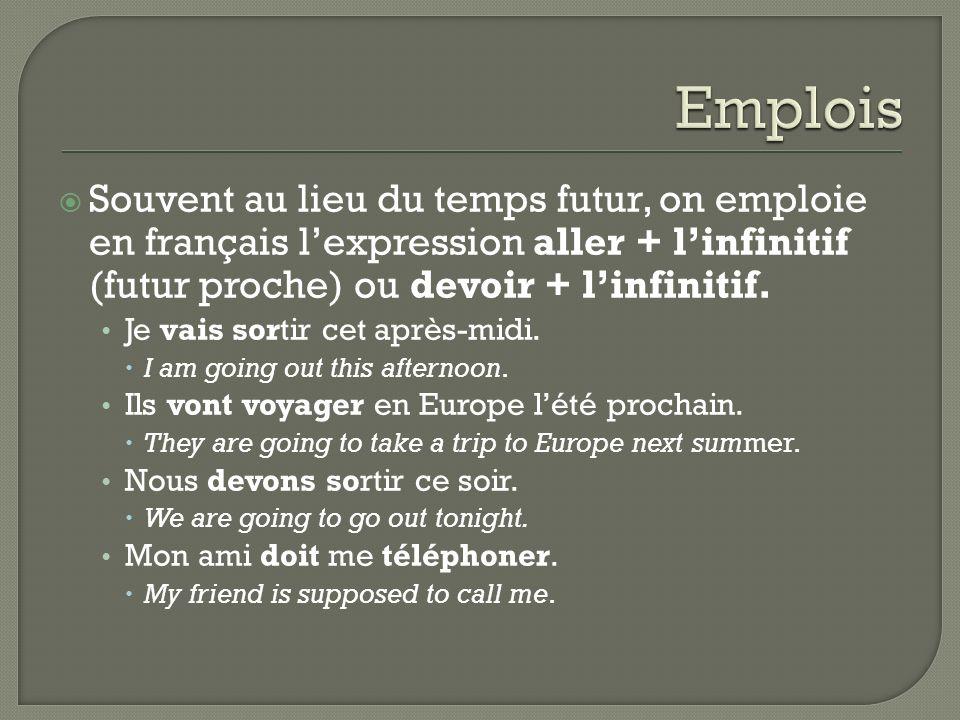 Emplois Souvent au lieu du temps futur, on emploie en français l'expression aller + l'infinitif (futur proche) ou devoir + l'infinitif.