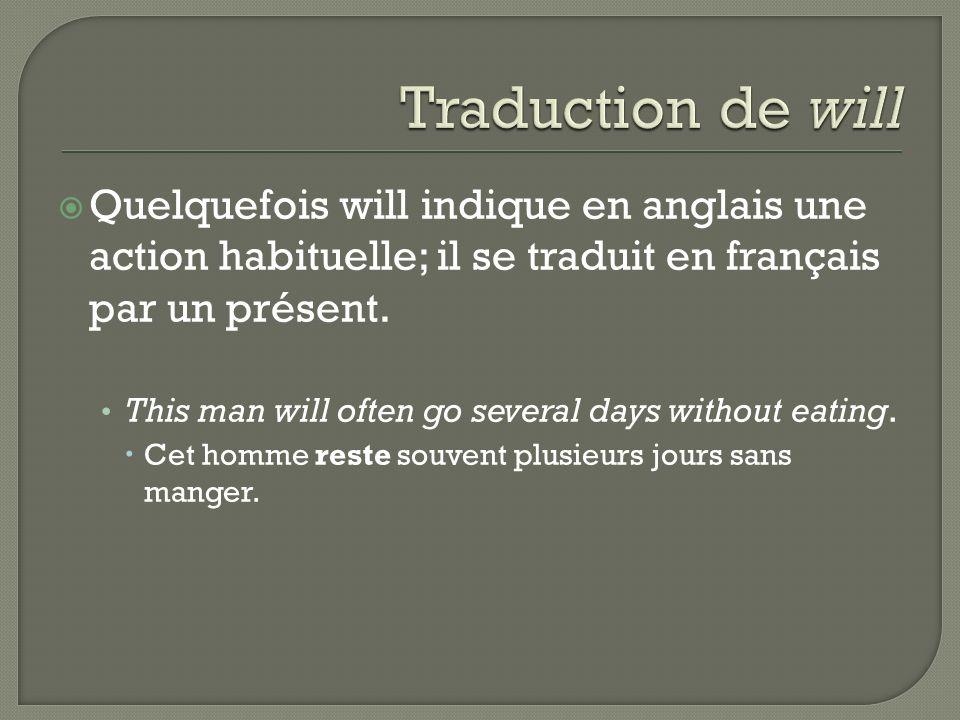 Traduction de will Quelquefois will indique en anglais une action habituelle; il se traduit en français par un présent.