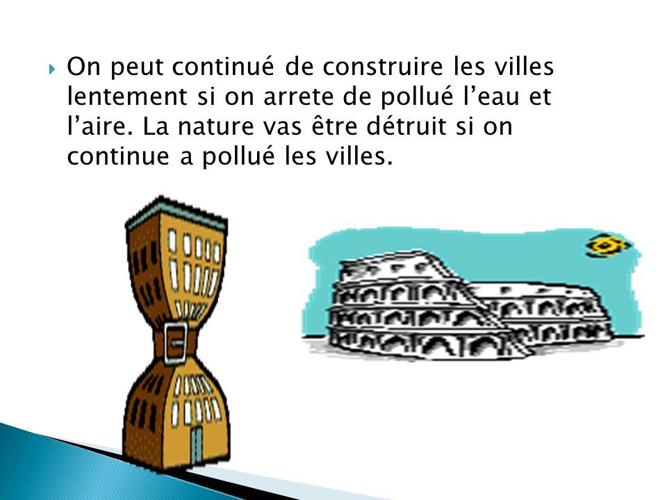 On peut continué de construire les villes lentement si on arrete de pollué l'eau et l'aire.