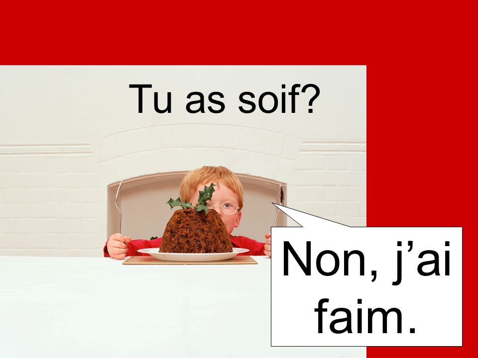 Tu as soif Non, j'ai faim.