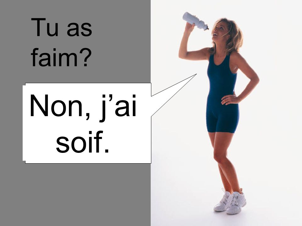 Tu as faim Non, j'ai soif.
