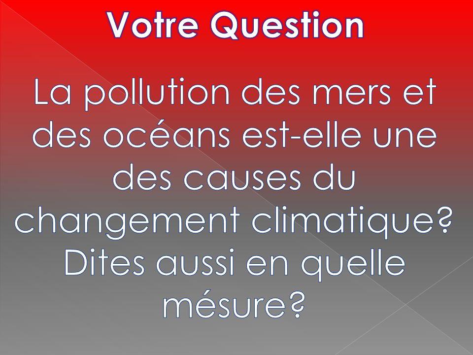 Votre QuestionLa pollution des mers et des océans est-elle une des causes du changement climatique.