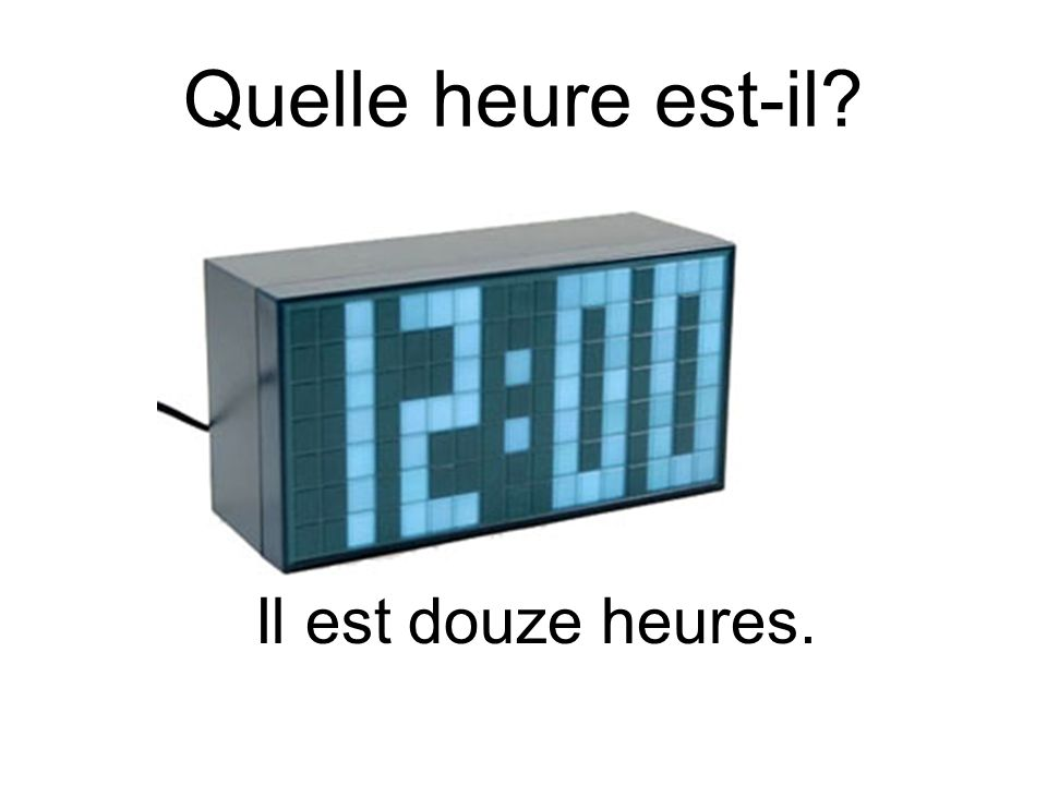 Quelle heure est-il Il est douze heures.