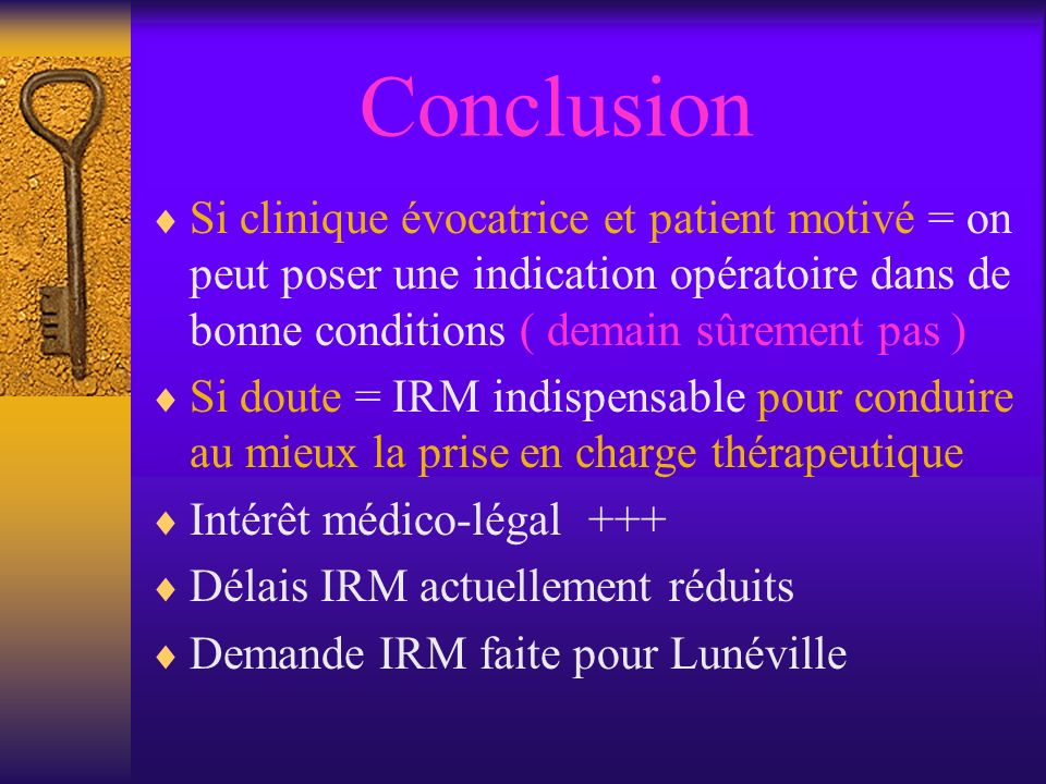 Conclusion Si clinique évocatrice et patient motivé = on peut poser une indication opératoire dans de bonne conditions ( demain sûrement pas )
