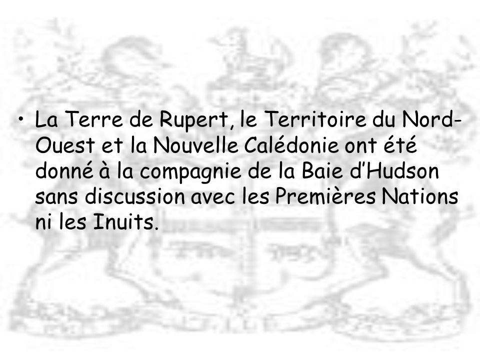 La Terre de Rupert, le Territoire du Nord-Ouest et la Nouvelle Calédonie ont été donné à la compagnie de la Baie d'Hudson sans discussion avec les Premières Nations ni les Inuits.